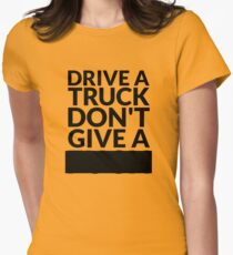 Drive a Truck Don't Give A... Women's Fitted T-Shirt