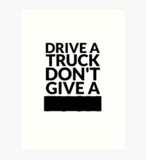 Drive a Truck Don't Give A... Art Print