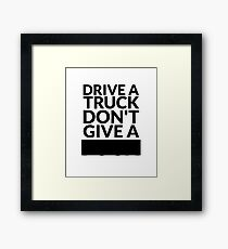 Drive a Truck Don't Give A... Framed Print