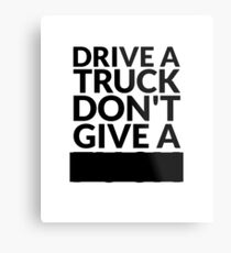 Drive a Truck Don't Give A... Metal Print