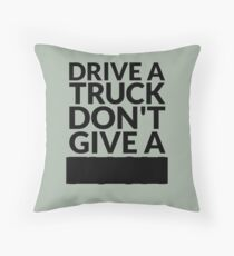 Drive a Truck Don't Give A... Throw Pillow
