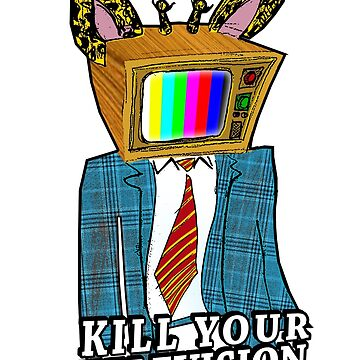 KILL YOUR TELEVISION by ButchAlice