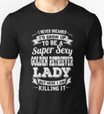 I never dreamed I'd grow up to be a super sexy Golden Retriever lady but here I am killing it T-Shirt