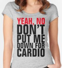Yeah No, Don't Put Me Down For Cardio Women's Fitted Scoop T-Shirt