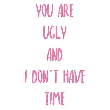 You are ugly and I don't have time by qweriz