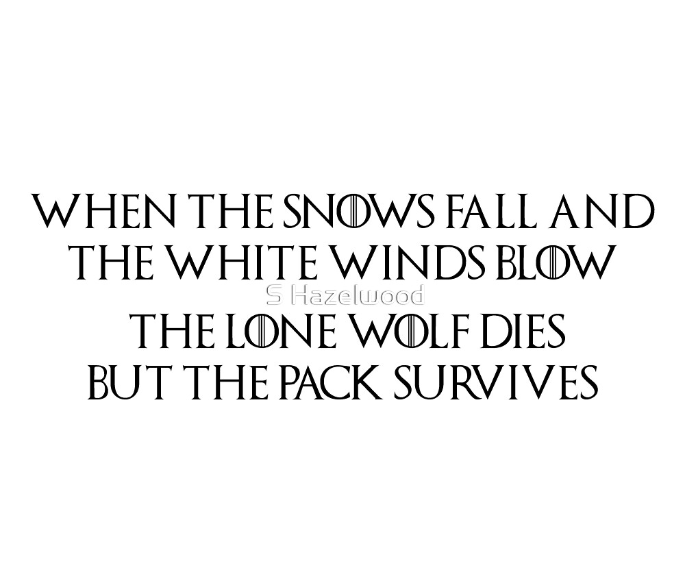 Game of Thrones - House Stark, Lone Wolf Quote, Dire Wolf, When the snows fall and the white winds blow, the lone wolf dies but the pack survives by earthengoods
