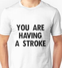 You Are Having A Stoke Unisex T-Shirt