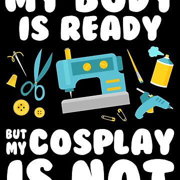 My Body is Ready but my Cosplay is Not by skittzi
