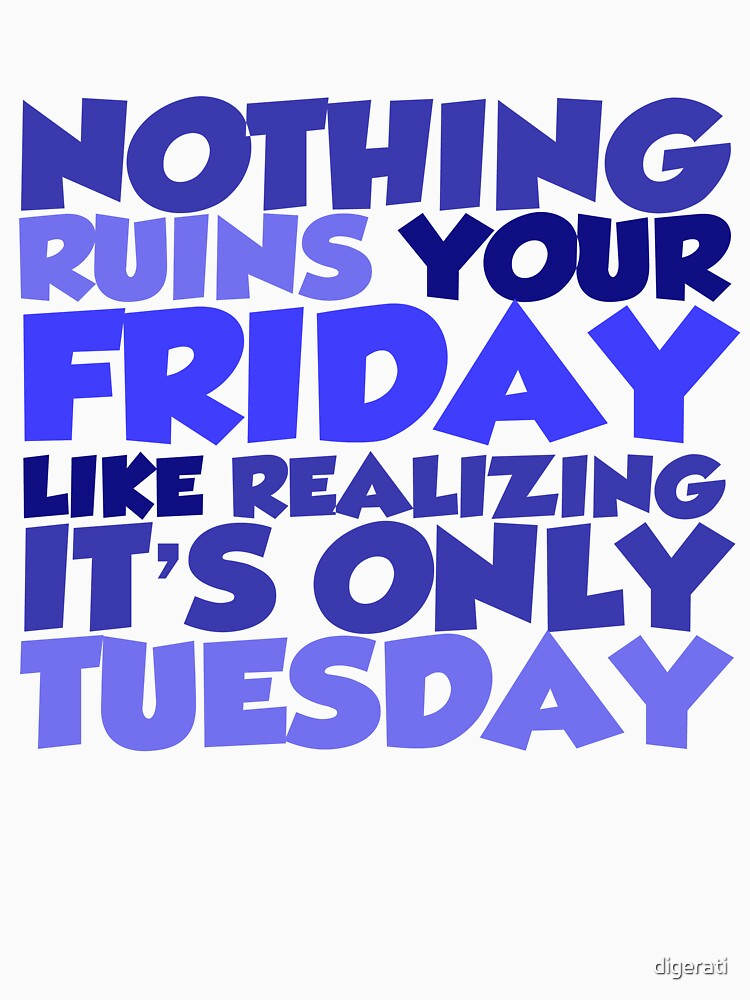 Nothing ruins your friday like realizing it's only tuesday by digerati