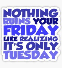 Nothing ruins your friday like realizing it's only tuesday Sticker