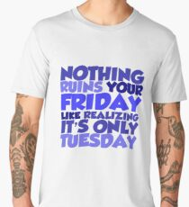Nothing ruins your friday like realizing it's only tuesday Men's Premium T-Shirt