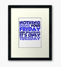 Nothing ruins your friday like realizing it's only tuesday Framed Print