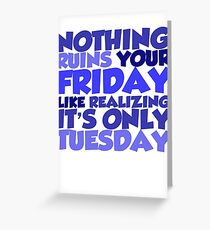 Nothing ruins your friday like realizing it's only tuesday Greeting Card