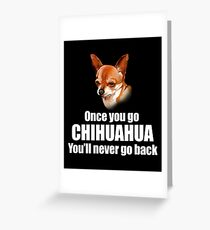 Chihuahua Tee Shirt Once You Go Chihuahua You'll Never Go Back.  Greeting Card