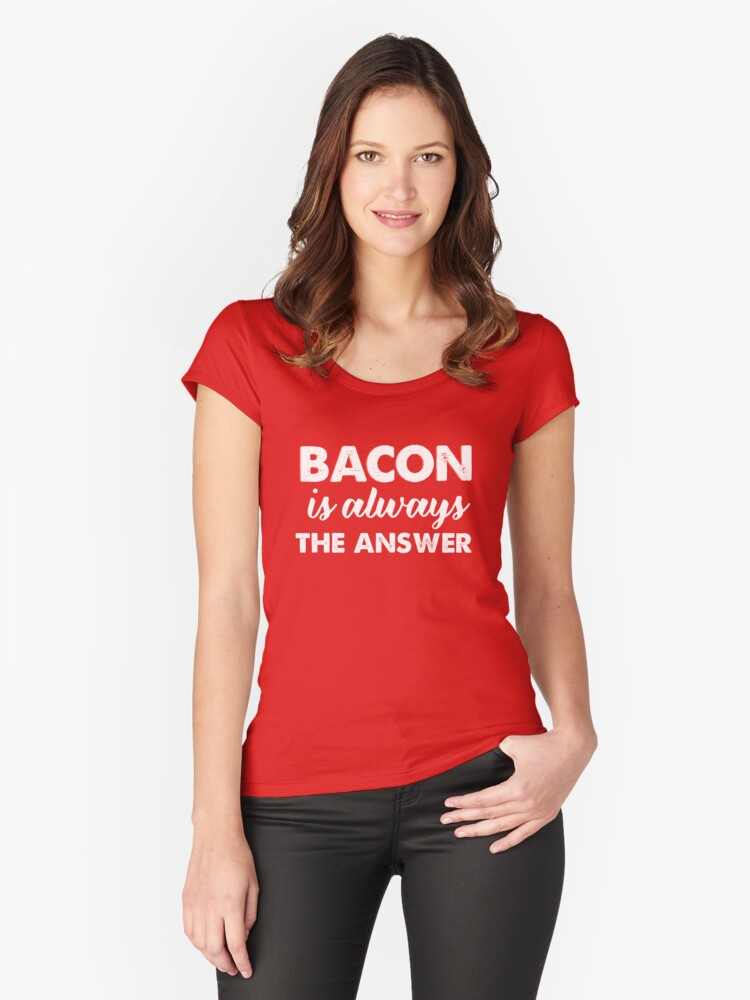 Bacon Is Always The Answer  Women's Fitted Scoop T-Shirt Front
