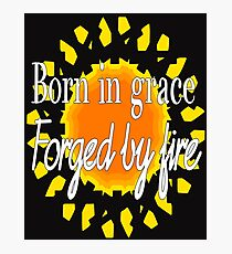 Born In Grace, Forged by Fire  Photographic Print