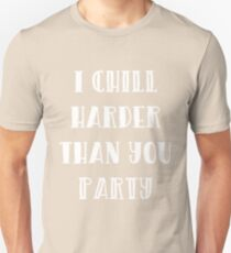 I Chill Harder Than You Party Unisex T-Shirt