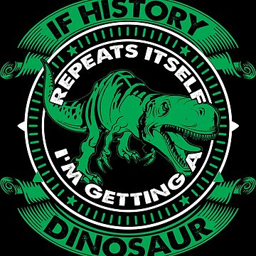 If History Repeats Itself, I'm Getting a Dinosaur by marinn