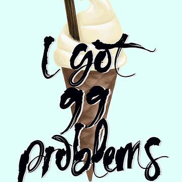 I Got 99 Problems by cheekymare