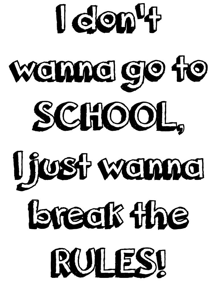 Quot I Don T Wanna Go To School I Just Wanna Break The Rules