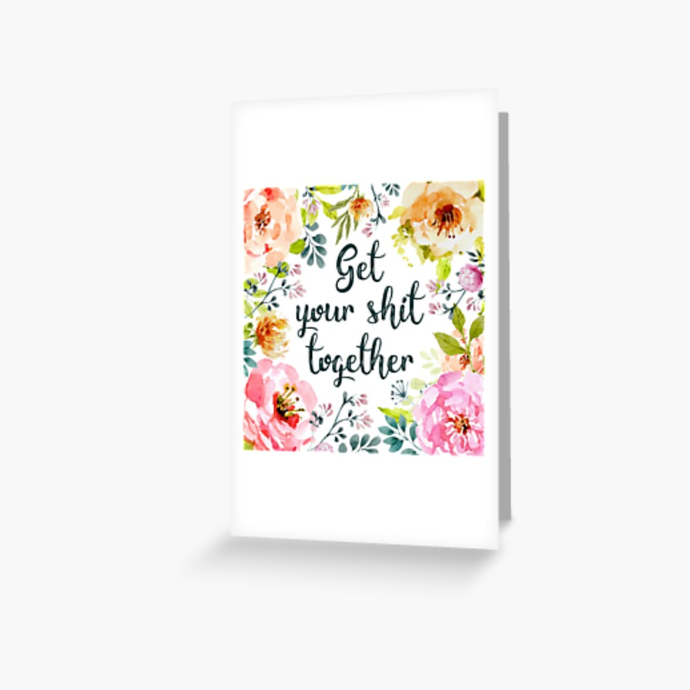 Get your shit together Greeting Card