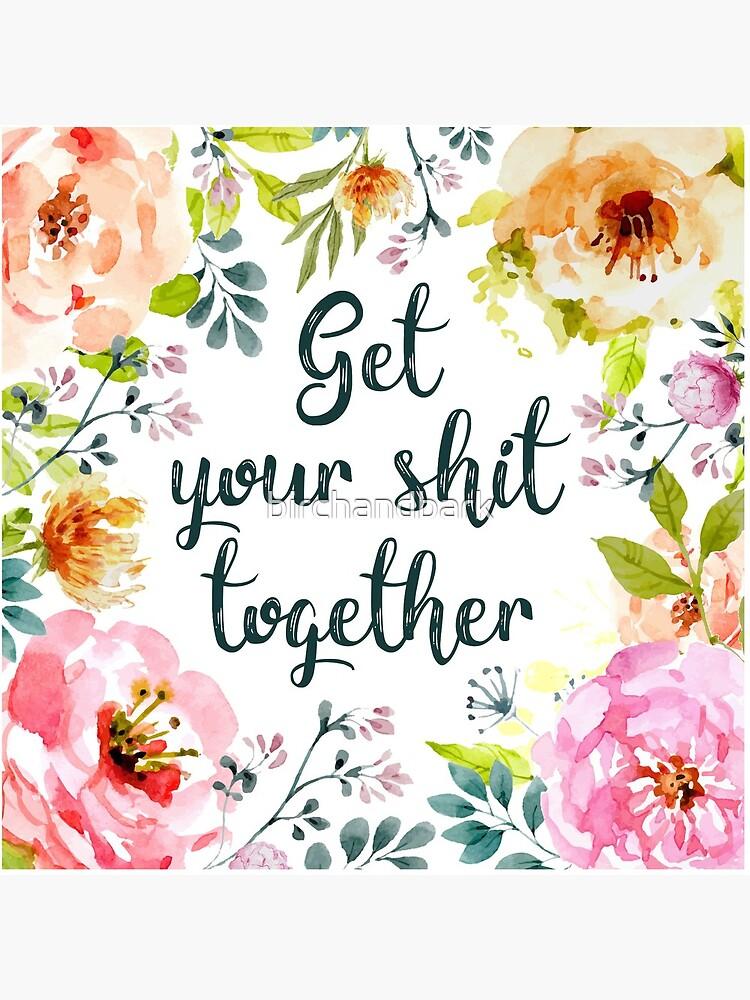 Get your shit together by birchandbark