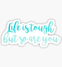 Life is Tough But So Are You Sticker
