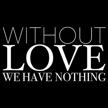 """Without Love We Have Nothing"" 1 CORINTHIANS 13:4-5 by kytialamour"