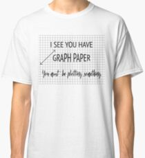 I See You Have Graph Paper You Must Be Plotting Something Funny Math Pun Classic T-Shirt
