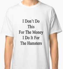 I Don't Do This For The Money I Do It For The Hamsters  Classic T-Shirt