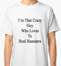 I'm That Crazy Guy Who Loves To Heal Hamsters  Classic T-Shirt