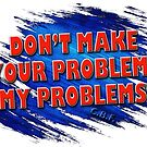Don't Make Your Problems My Problems T-Shirt by Keith G. Hawley