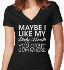 Maybe I like my dirty mouth. You orbit gum whore Women's Fitted V-Neck T-Shirt