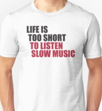 Life is too short to listen slow music Unisex T-Shirt