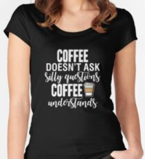 Coffee Doesn't Ask Silly Questions Coffee Understands Women's Fitted Scoop T-Shirt