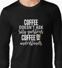 Coffee Doesn't Ask Silly Questions Coffee Understands Long Sleeve T-Shirt