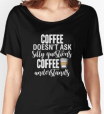 Coffee Doesn't Ask Silly Questions Coffee Understands Women's Relaxed Fit T-Shirt