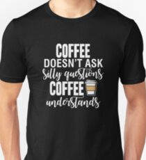 Coffee Doesn't Ask Silly Questions Coffee Understands Unisex T-Shirt