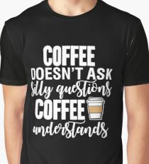 Coffee Doesn't Ask Silly Questions Coffee Understands Graphic T-Shirt