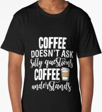 Coffee Doesn't Ask Silly Questions Coffee Understands Long T-Shirt