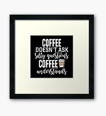Coffee Doesn't Ask Silly Questions Coffee Understands Framed Print