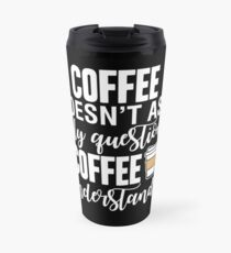 Coffee Doesn't Ask Silly Questions Coffee Understands Travel Mug