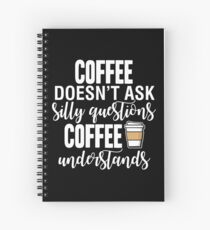 Coffee Doesn't Ask Silly Questions Coffee Understands Spiral Notebook