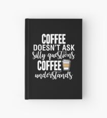 Coffee Doesn't Ask Silly Questions Coffee Understands Hardcover Journal