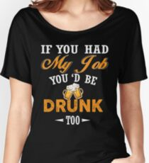 If you had my job you'd be drunk too Shirt Women's Relaxed Fit T-Shirt