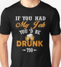 If you had my job you'd be drunk too Shirt T-Shirt
