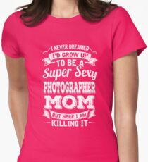 I never dreamed I'd grow up to be a super sexy Photographer mom but here I am killing it T-Shirt