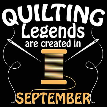 Quilting Funny Design - Quilting Legends Are Created In September by kudostees