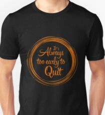 """""""It`s Always Too Early To Quit"""" T-Shirt"""