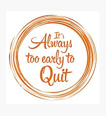 """""""It`s Always Too Early To Quit"""" Photographic Print"""